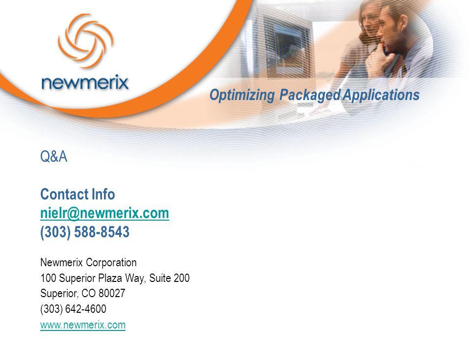 Q&A Contact Info nielr@newmerix.com (303) 588-8543 nielr@newmerix.com Newmerix Corporation 100 Superior Plaza Way, Suite 200 Superior, CO 80027 (303) 642-4600 www.newmerix.com Optimizing Packaged Applications