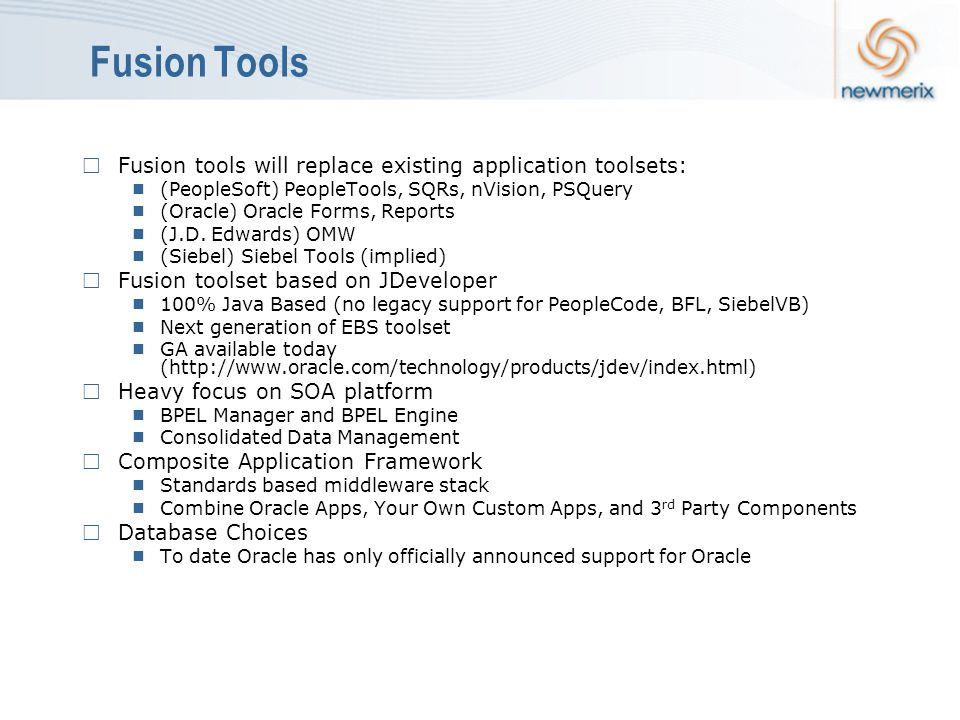 Fusion Tools  Fusion tools will replace existing application toolsets:  (PeopleSoft) PeopleTools, SQRs, nVision, PSQuery  (Oracle) Oracle Forms, Reports  (J.D.