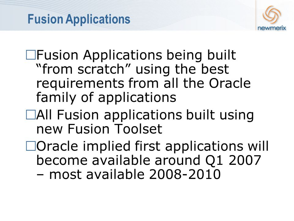 Fusion Applications  Fusion Applications being built from scratch using the best requirements from all the Oracle family of applications  All Fusion applications built using new Fusion Toolset  Oracle implied first applications will become available around Q1 2007 – most available 2008-2010