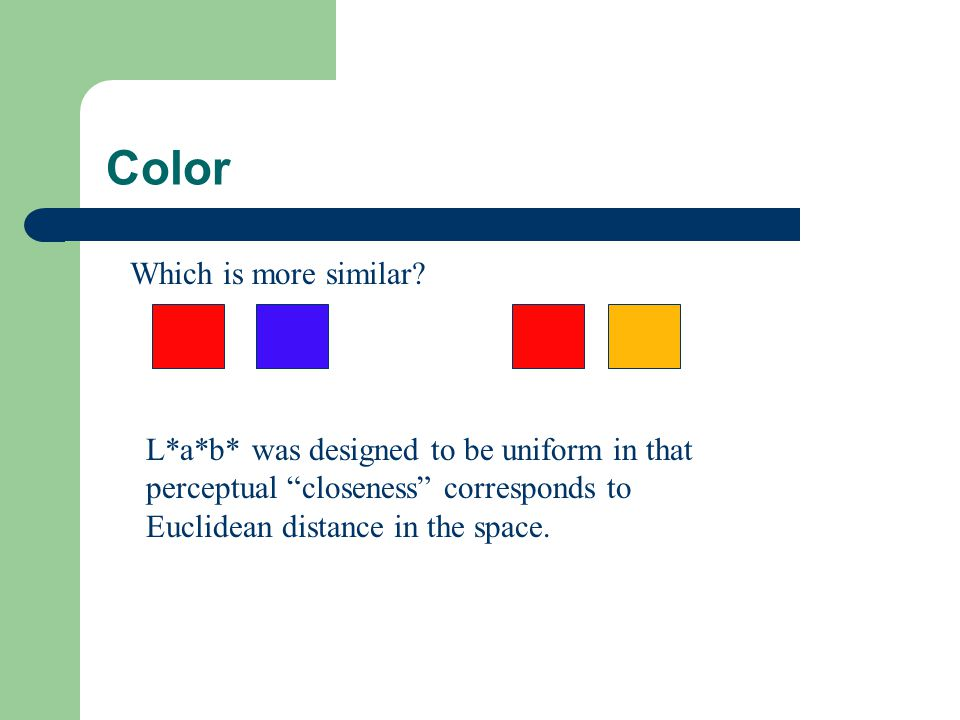 """Color Which is more similar? L*a*b* was designed to be uniform in that perceptual """"closeness"""" corresponds to Euclidean distance in the space."""