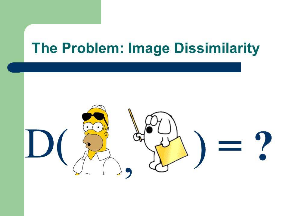 The Problem: Image Dissimilarity D( ) = ?,
