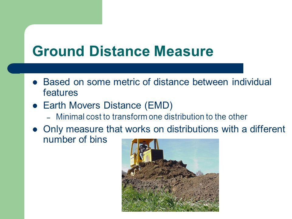 Ground Distance Measure Based on some metric of distance between individual features Earth Movers Distance (EMD) – Minimal cost to transform one distr