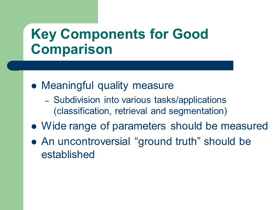 Key Components for Good Comparison Meaningful quality measure – Subdivision into various tasks/applications (classification, retrieval and segmentatio