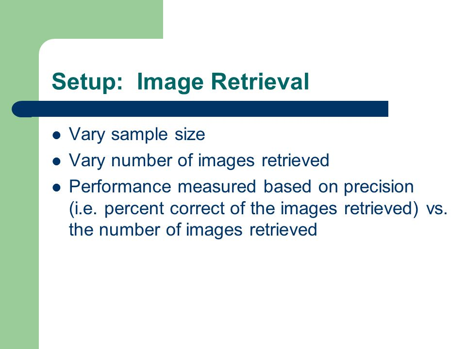 Setup: Image Retrieval Vary sample size Vary number of images retrieved Performance measured based on precision (i.e. percent correct of the images re