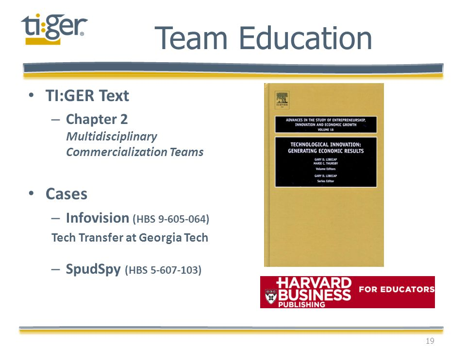 19 Team Education TI:GER Text – Chapter 2 Multidisciplinary Commercialization Teams Cases – Infovision (HBS 9-605-064) Tech Transfer at Georgia Tech –