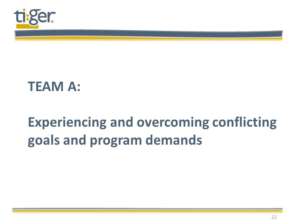 22 TEAM A: Experiencing and overcoming conflicting goals and program demands