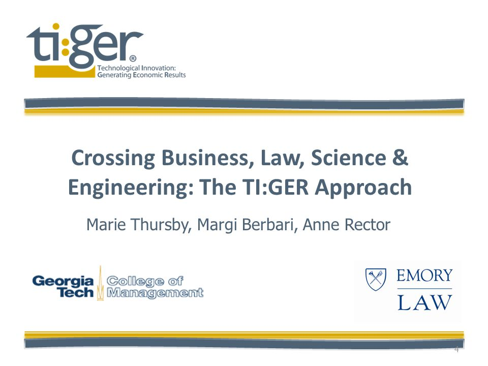 Crossing Business, Law, Science & Engineering: The TI:GER Approach 4 Marie Thursby, Margi Berbari, Anne Rector