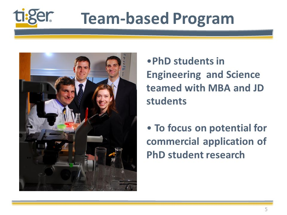 Team-based Program 5 PhD students in Engineering and Science teamed with MBA and JD students To focus on potential for commercial application of PhD s