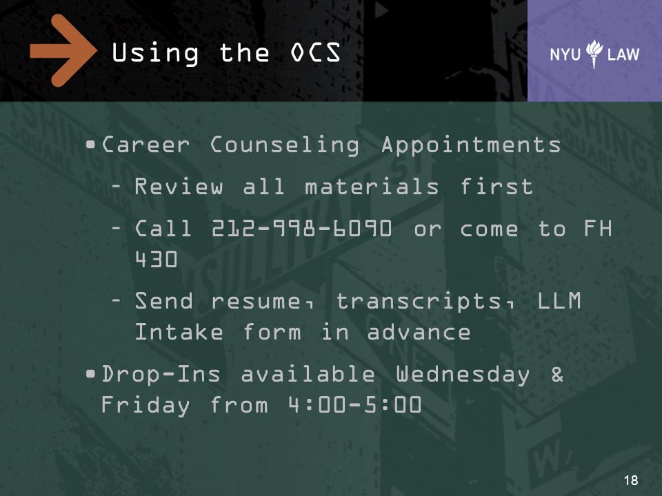 Using the OCS Career Counseling Appointments –Review all materials first –Call 212-998-6090 or come to FH 430 –Send resume, transcripts, LLM Intake fo