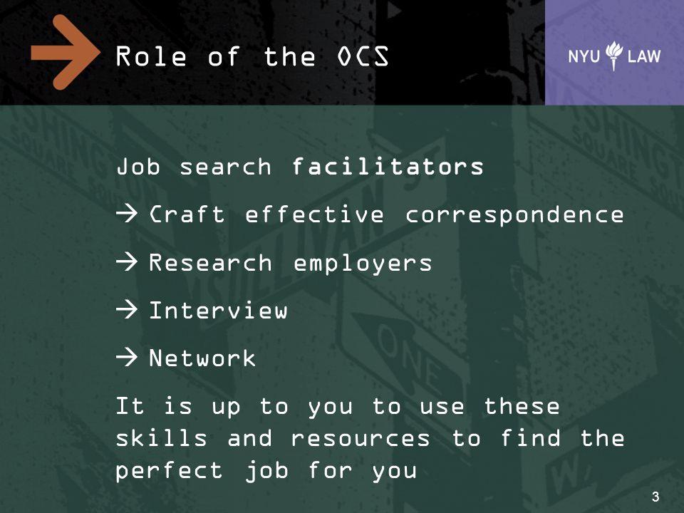 Role of the OCS Job search facilitators  Craft effective correspondence  Research employers  Interview  Network It is up to you to use these skills and resources to find the perfect job for you 3