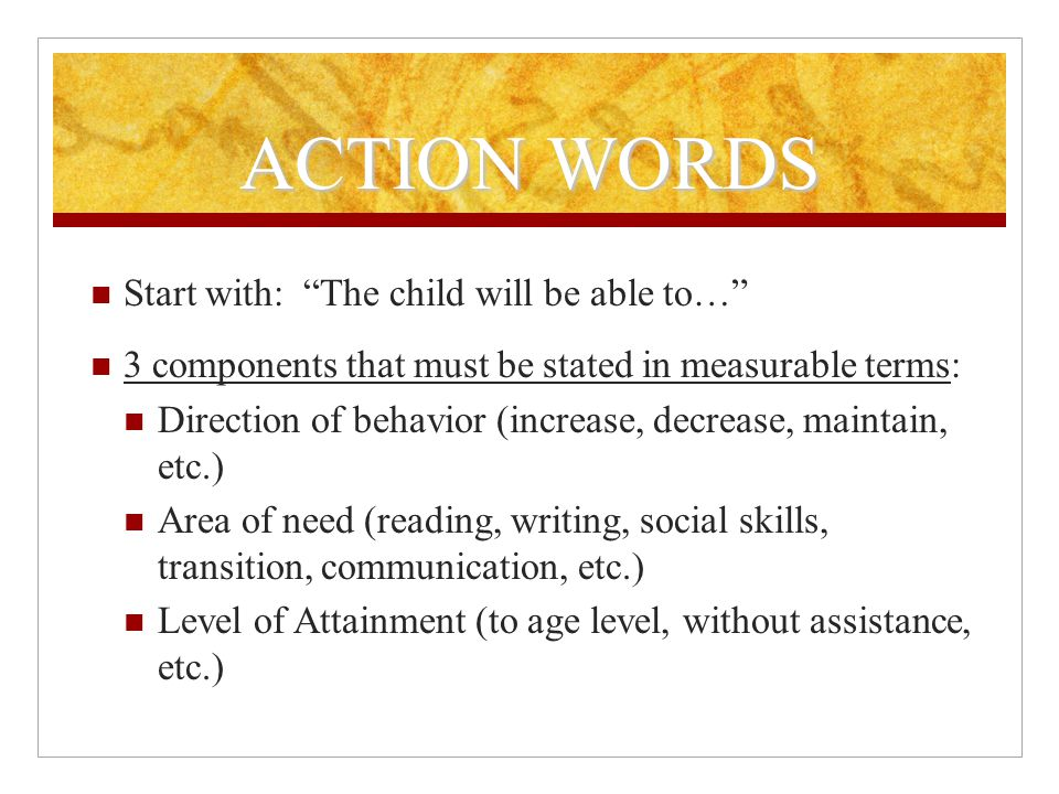 ACTION WORDS Start with: The child will be able to… 3 components that must be stated in measurable terms: Direction of behavior (increase, decrease, maintain, etc.) Area of need (reading, writing, social skills, transition, communication, etc.) Level of Attainment (to age level, without assistance, etc.)