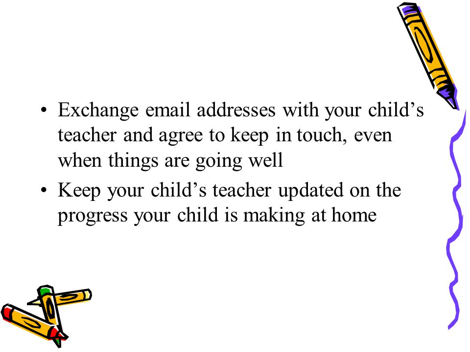 Exchange email addresses with your child's teacher and agree to keep in touch, even when things are going well Keep your child's teacher updated on the progress your child is making at home