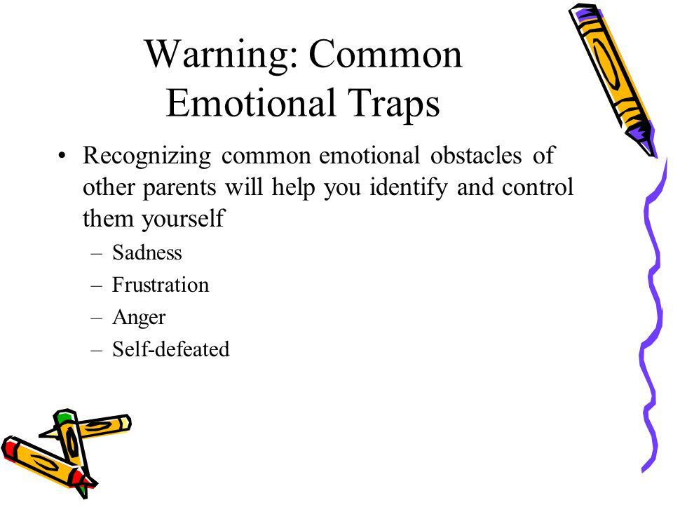 Warning: Common Emotional Traps Recognizing common emotional obstacles of other parents will help you identify and control them yourself –Sadness –Frustration –Anger –Self-defeated