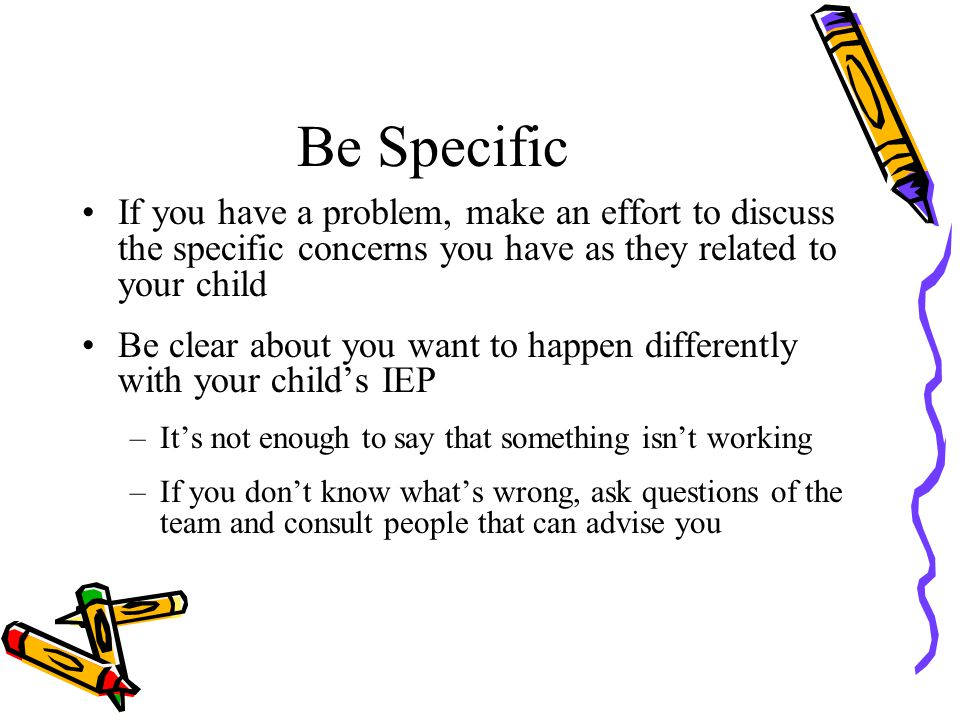 Be Specific If you have a problem, make an effort to discuss the specific concerns you have as they related to your child Be clear about you want to happen differently with your child's IEP –It's not enough to say that something isn't working –If you don't know what's wrong, ask questions of the team and consult people that can advise you