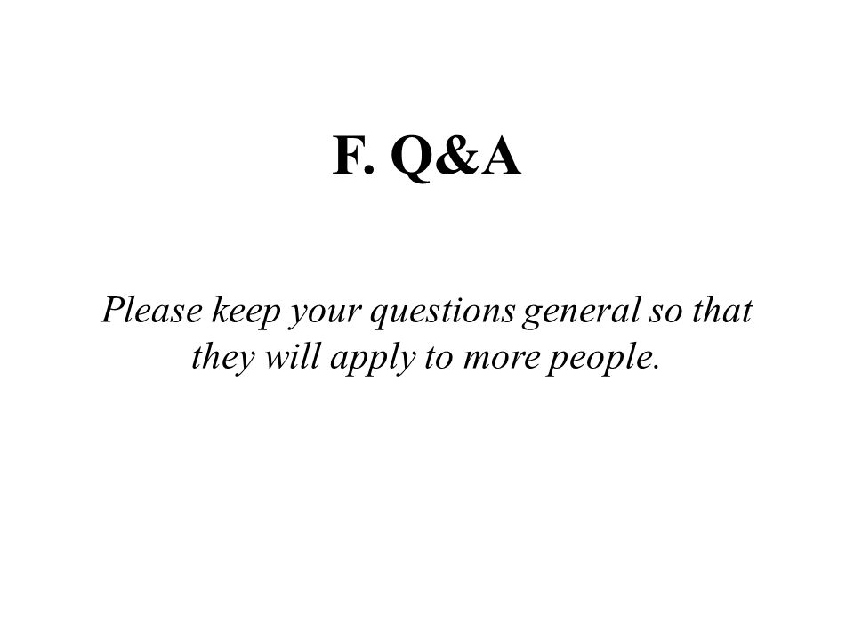 Please keep your questions general so that they will apply to more people. F. Q&A