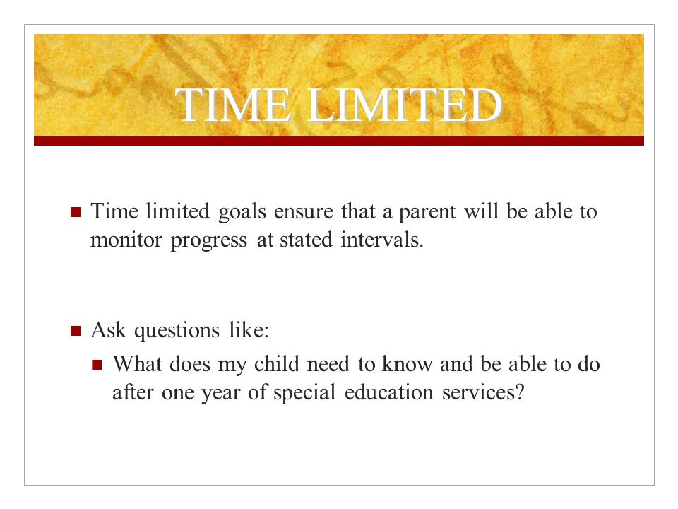 TIME LIMITED Time limited goals ensure that a parent will be able to monitor progress at stated intervals.