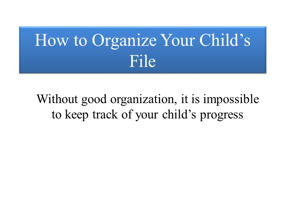 How to Organize Your Child's File Without good organization, it is impossible to keep track of your child's progress