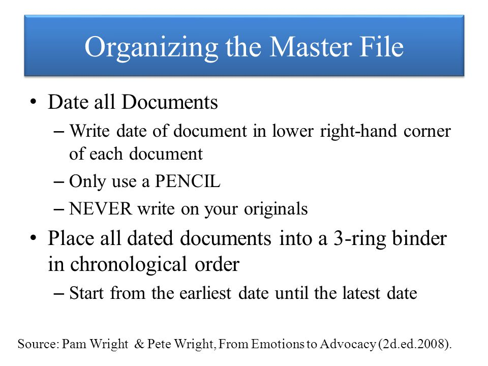 Organizing the Master File Date all Documents – Write date of document in lower right-hand corner of each document – Only use a PENCIL – NEVER write on your originals Place all dated documents into a 3-ring binder in chronological order – Start from the earliest date until the latest date Source: Pam Wright & Pete Wright, From Emotions to Advocacy (2d.ed.2008).