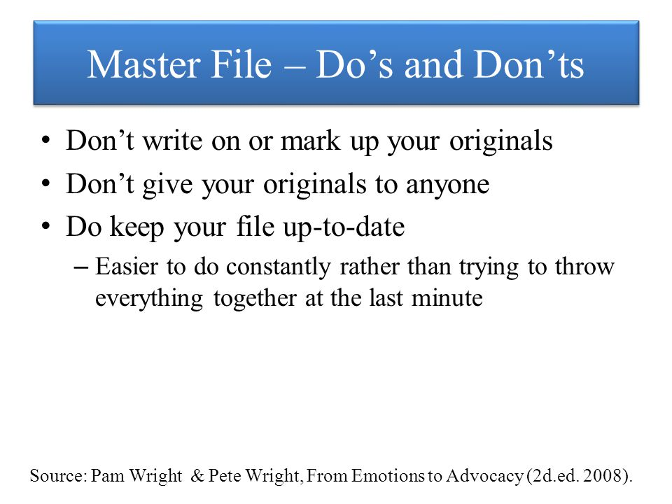 Master File – Do's and Don'ts Don't write on or mark up your originals Don't give your originals to anyone Do keep your file up-to-date – Easier to do constantly rather than trying to throw everything together at the last minute Source: Pam Wright & Pete Wright, From Emotions to Advocacy (2d.ed.