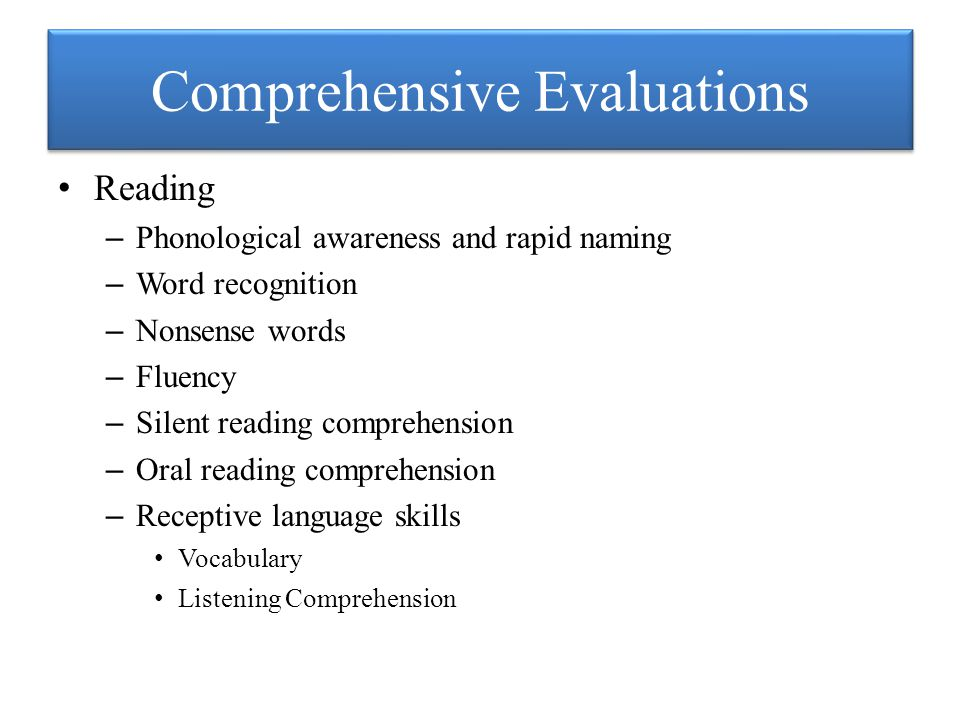 Comprehensive Evaluations Reading – Phonological awareness and rapid naming – Word recognition – Nonsense words – Fluency – Silent reading comprehension – Oral reading comprehension – Receptive language skills Vocabulary Listening Comprehension