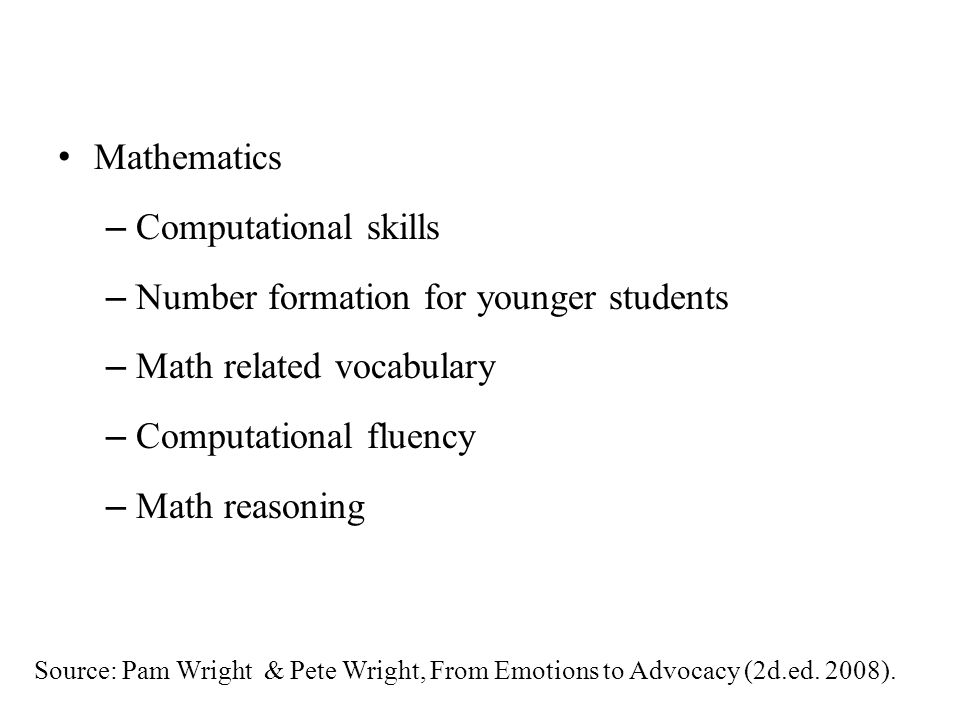 Mathematics – Computational skills – Number formation for younger students – Math related vocabulary – Computational fluency – Math reasoning Source: Pam Wright & Pete Wright, From Emotions to Advocacy (2d.ed.