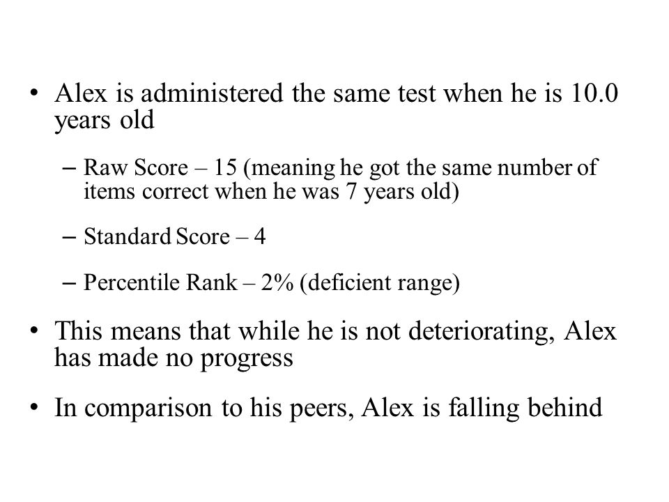 Alex is administered the same test when he is 10.0 years old – Raw Score – 15 (meaning he got the same number of items correct when he was 7 years old) – Standard Score – 4 – Percentile Rank – 2% (deficient range) This means that while he is not deteriorating, Alex has made no progress In comparison to his peers, Alex is falling behind