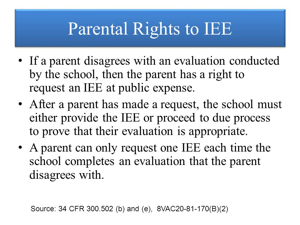 Parental Rights to IEE If a parent disagrees with an evaluation conducted by the school, then the parent has a right to request an IEE at public expense.