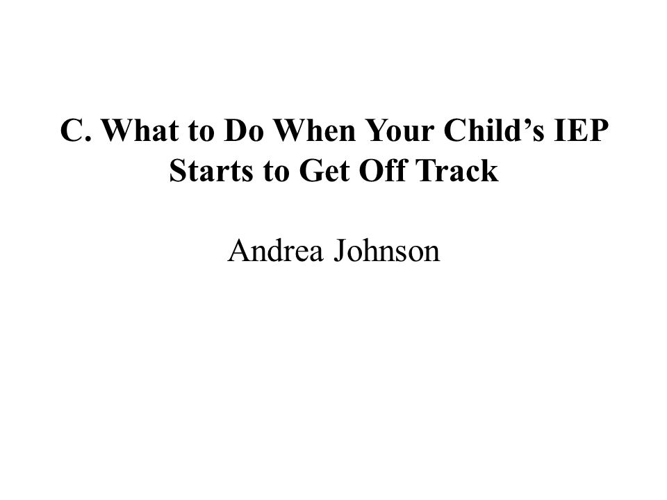 C. What to Do When Your Child's IEP Starts to Get Off Track Andrea Johnson