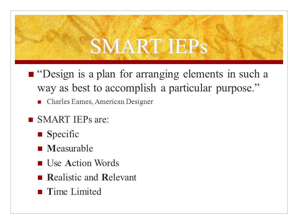 SMART IEPs Design is a plan for arranging elements in such a way as best to accomplish a particular purpose. Charles Eames, American Designer SMART IEPs are: Specific Measurable Use Action Words Realistic and Relevant Time Limited