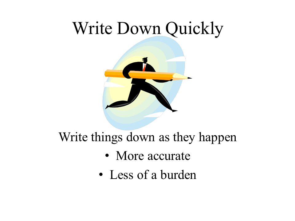 Write Down Quickly Write things down as they happen More accurate Less of a burden