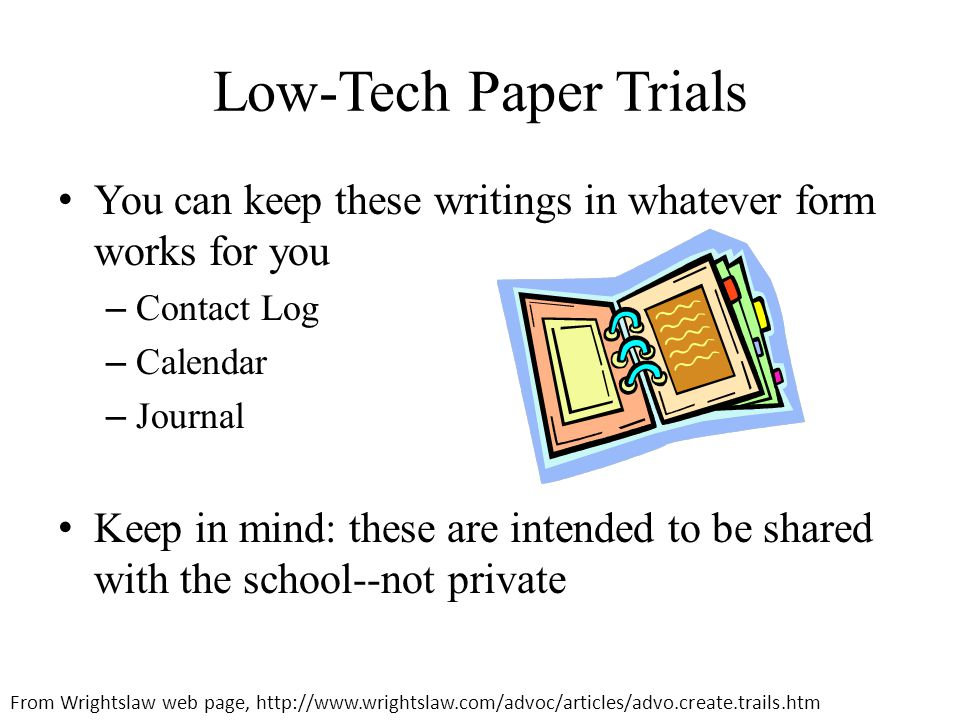 Low-Tech Paper Trials You can keep these writings in whatever form works for you – Contact Log – Calendar – Journal Keep in mind: these are intended to be shared with the school--not private From Wrightslaw web page, http://www.wrightslaw.com/advoc/articles/advo.create.trails.htm