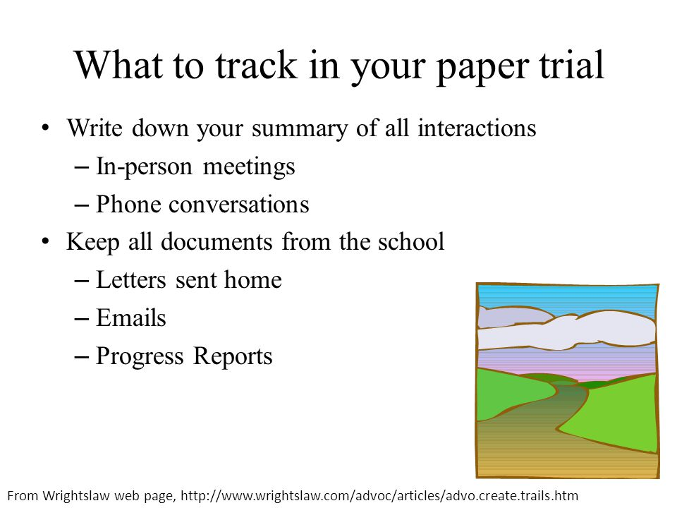 What to track in your paper trial Write down your summary of all interactions – In-person meetings – Phone conversations Keep all documents from the school – Letters sent home – Emails – Progress Reports From Wrightslaw web page, http://www.wrightslaw.com/advoc/articles/advo.create.trails.htm