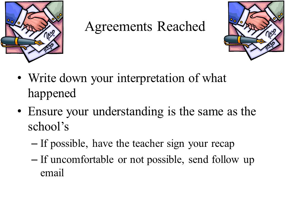 Agreements Reached Write down your interpretation of what happened Ensure your understanding is the same as the school's – If possible, have the teacher sign your recap – If uncomfortable or not possible, send follow up email