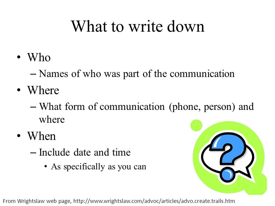 What to write down Who – Names of who was part of the communication Where – What form of communication (phone, person) and where When – Include date and time As specifically as you can From Wrightslaw web page, http://www.wrightslaw.com/advoc/articles/advo.create.trails.htm