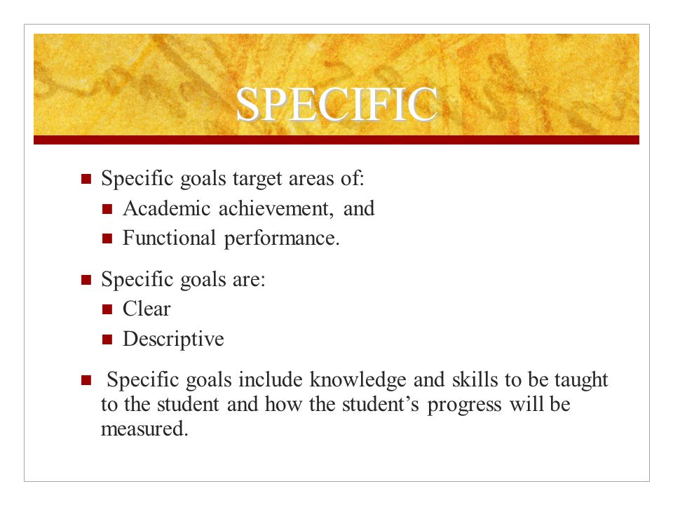 SPECIFIC Specific goals target areas of: Academic achievement, and Functional performance.