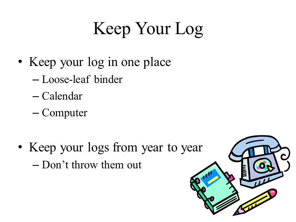 Keep Your Log Keep your log in one place – Loose-leaf binder – Calendar – Computer Keep your logs from year to year – Don't throw them out