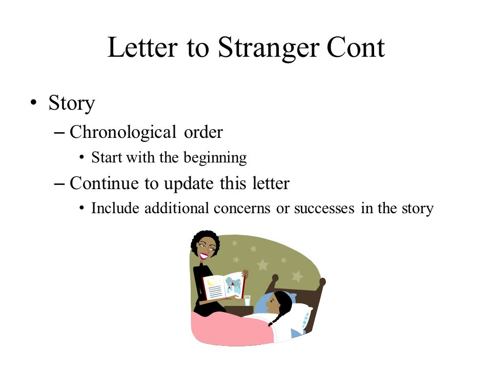 Letter to Stranger Cont Story – Chronological order Start with the beginning – Continue to update this letter Include additional concerns or successes in the story