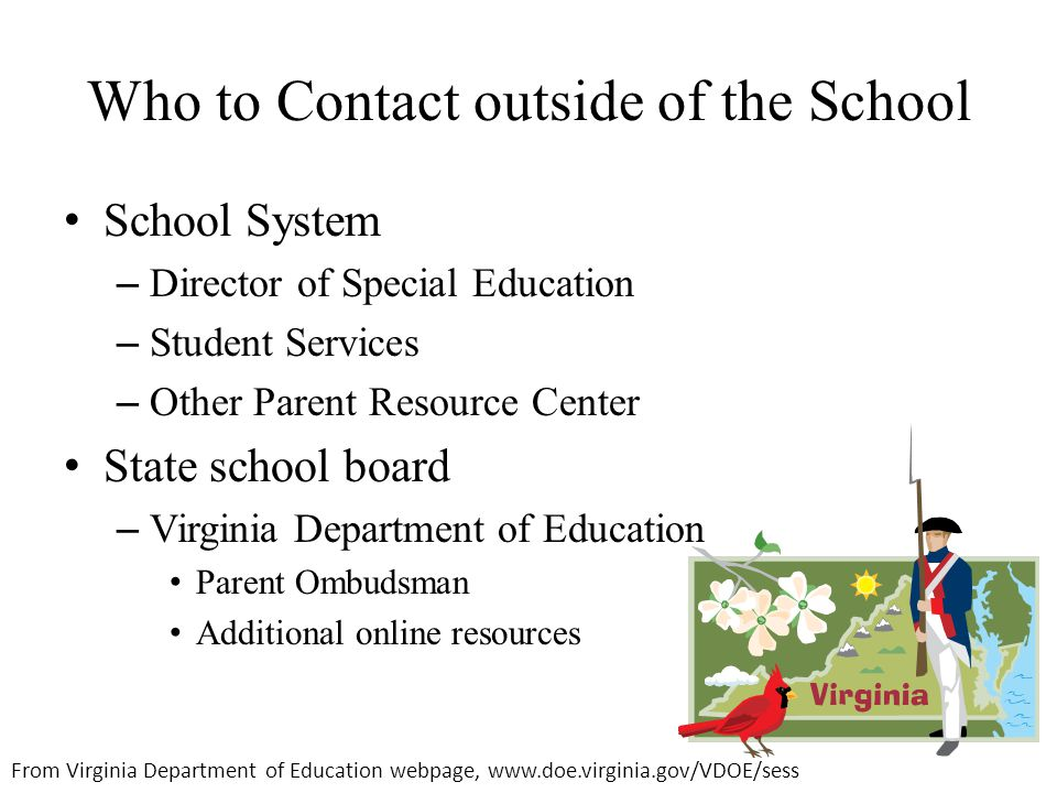 Who to Contact outside of the School School System – Director of Special Education – Student Services – Other Parent Resource Center State school board – Virginia Department of Education Parent Ombudsman Additional online resources From Virginia Department of Education webpage, www.doe.virginia.gov/VDOE/sess