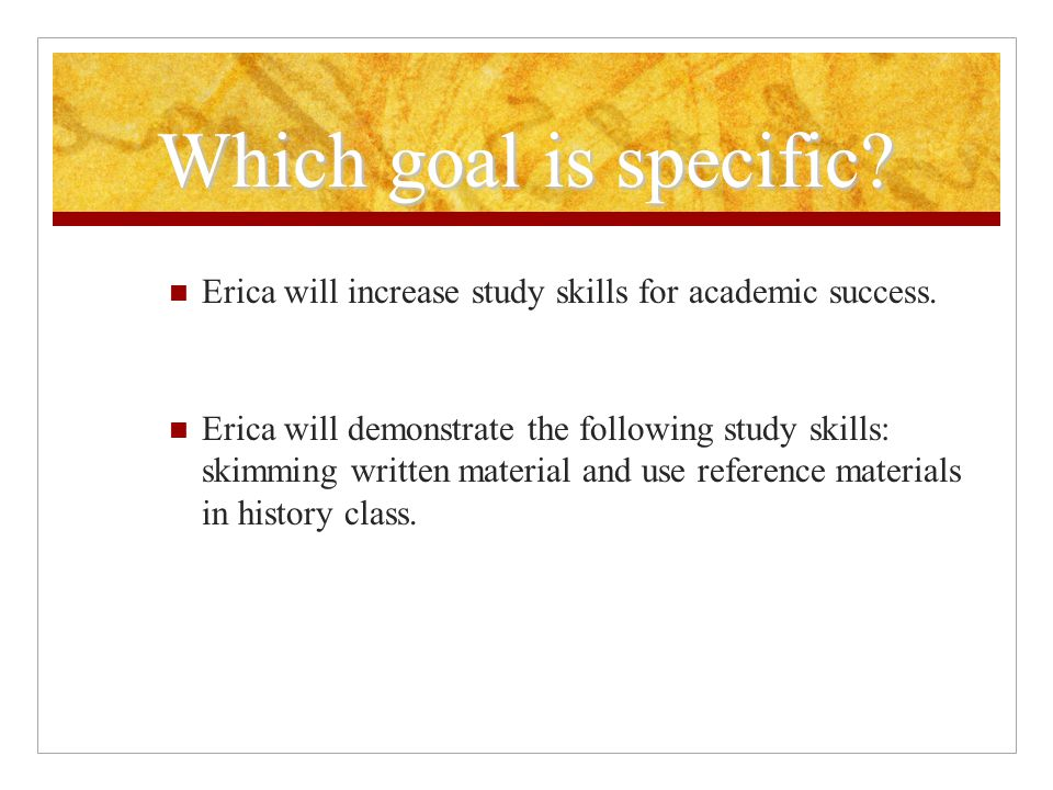 Which goal is specific. Erica will increase study skills for academic success.
