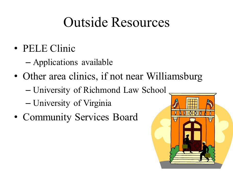 Outside Resources PELE Clinic – Applications available Other area clinics, if not near Williamsburg – University of Richmond Law School – University of Virginia Community Services Board