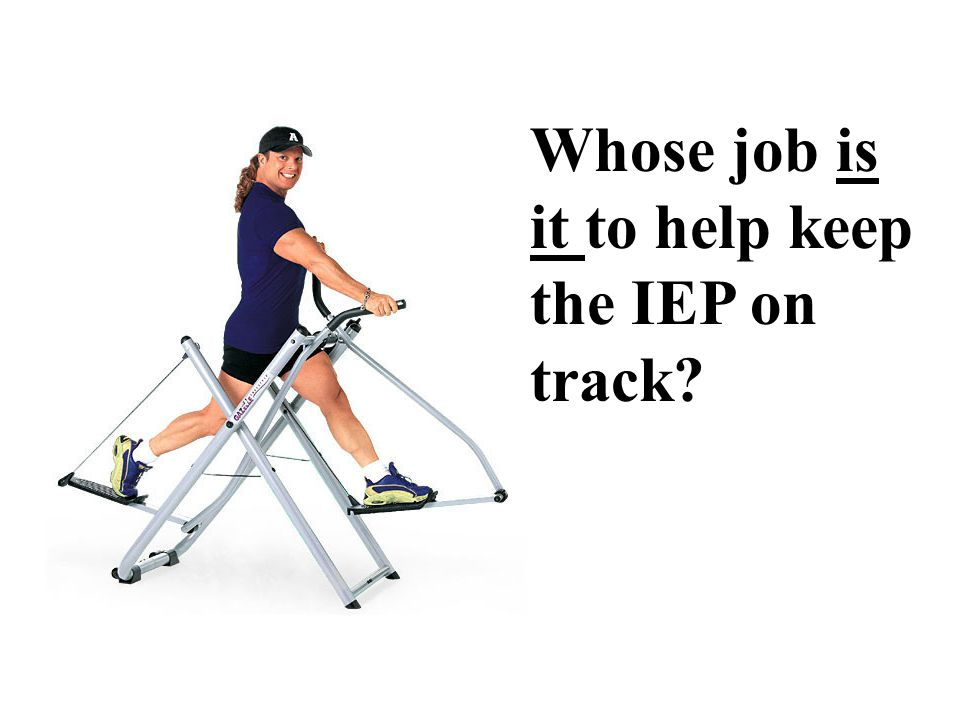 Whose job is it to help keep the IEP on track