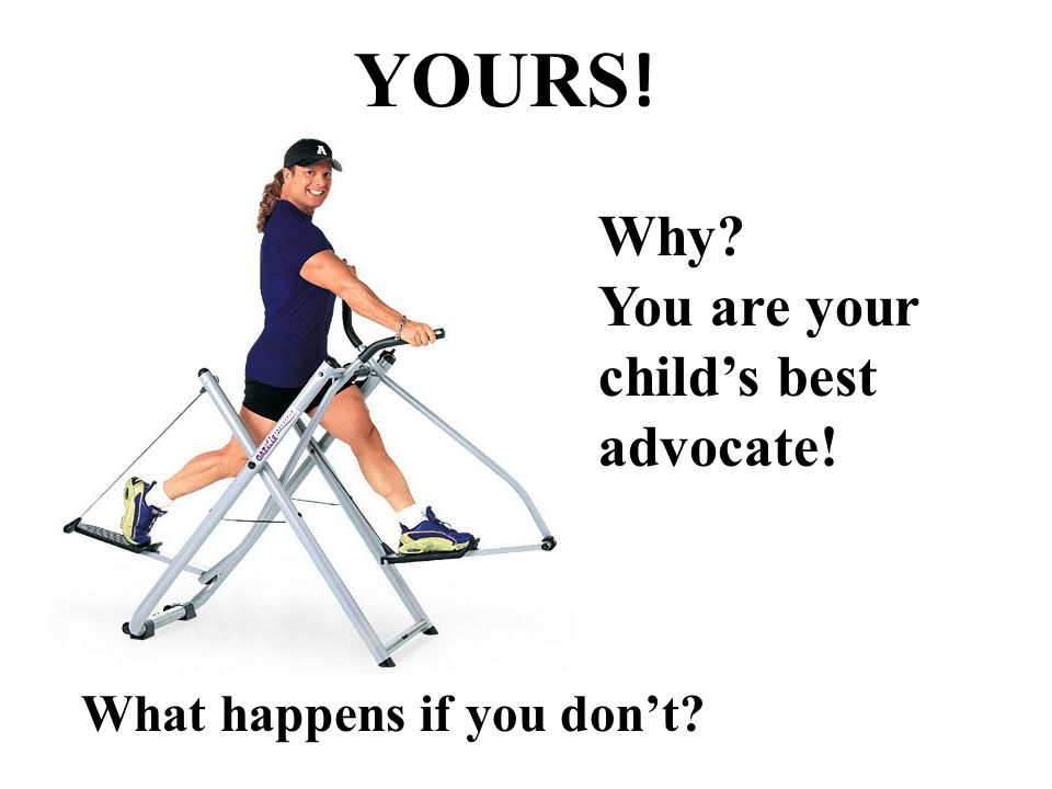 YOURS ! What happens if you don't Why You are your child's best advocate!