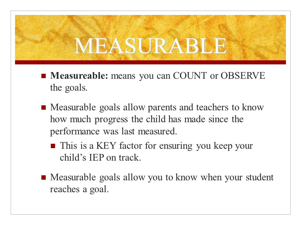 MEASURABLE Measureable: means you can COUNT or OBSERVE the goals.