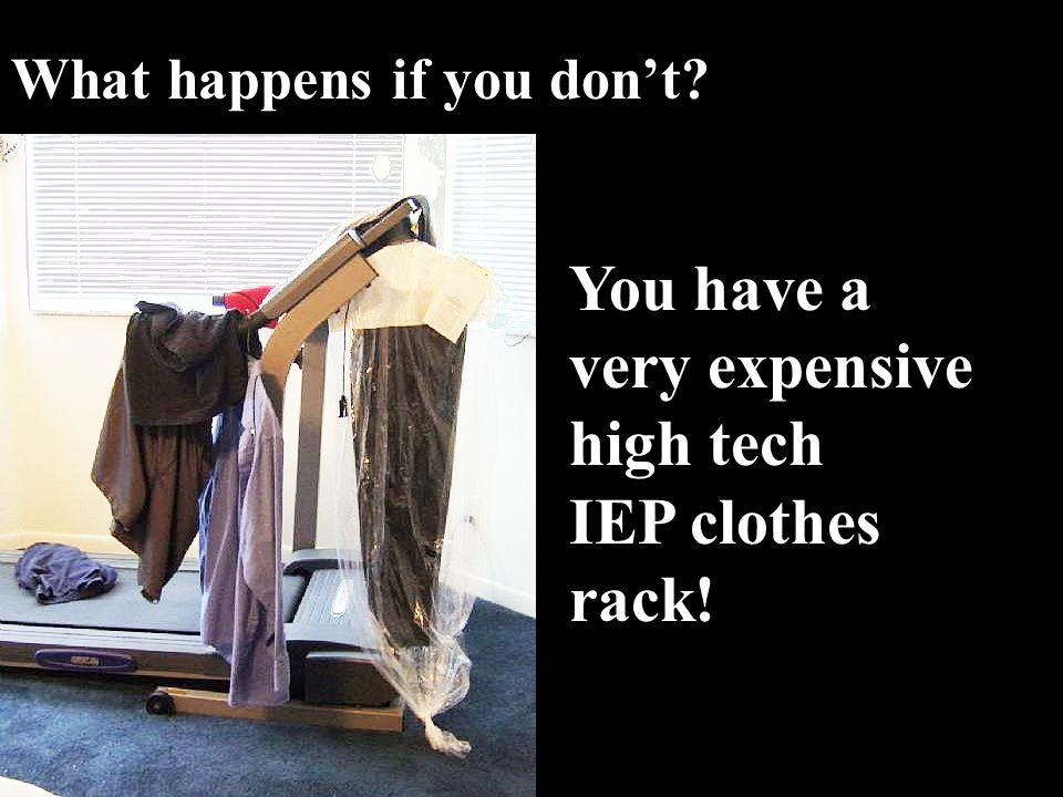 You have a very expensive high tech IEP clothes rack!