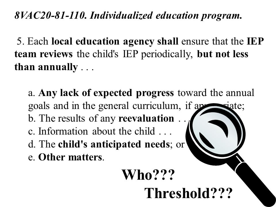 8VAC20-81-110. Individualized education program. 5. Each local education agency shall ensure that the IEP team reviews the child's IEP periodically, b