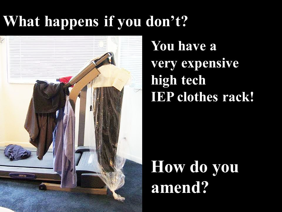 What happens if you don't You have a very expensive high tech IEP clothes rack! How do you amend