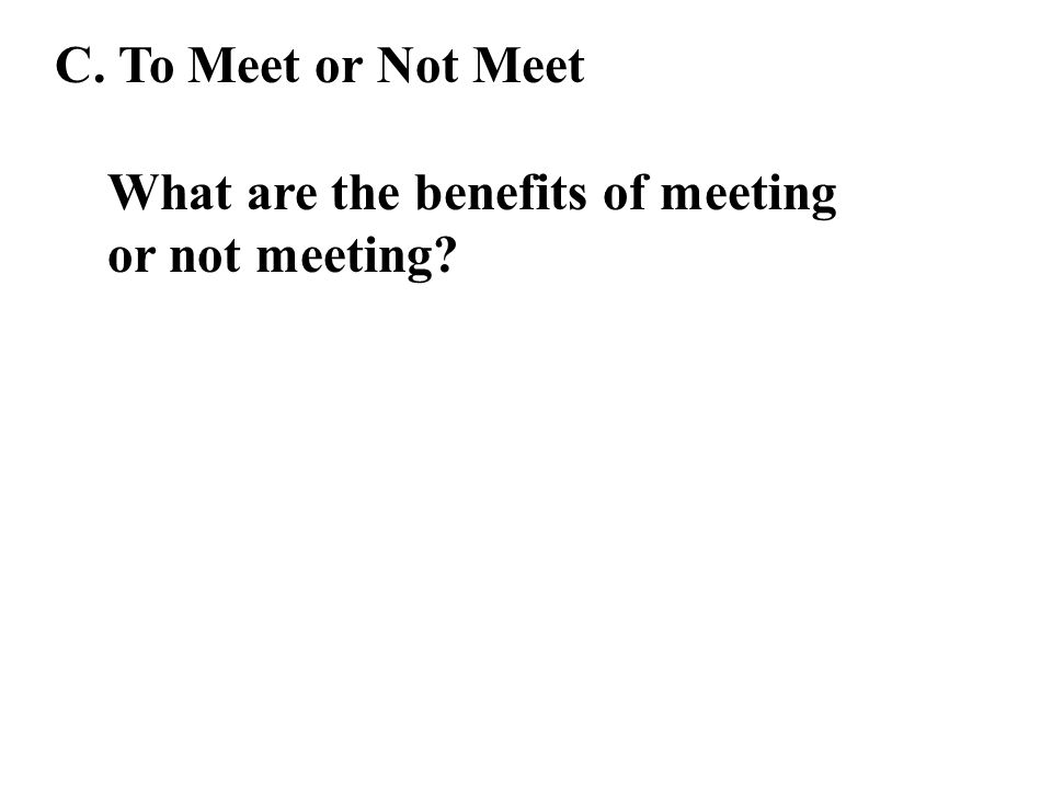 C. To Meet or Not Meet What are the benefits of meeting or not meeting