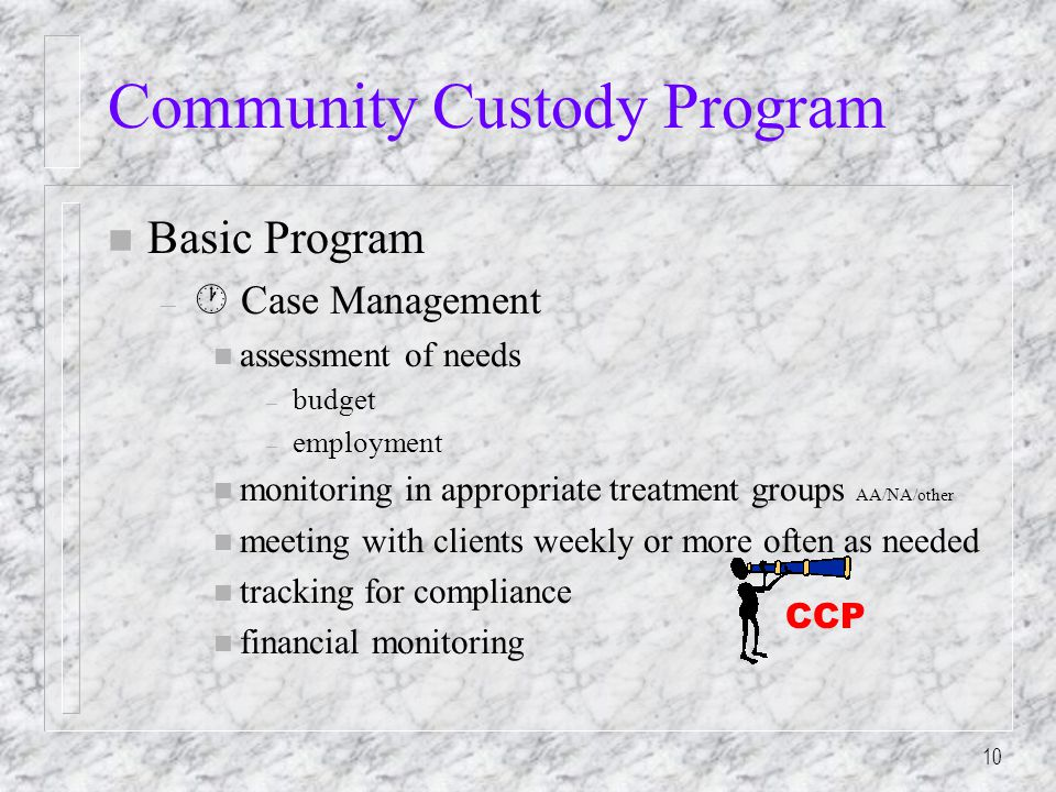 10 Community Custody Program n Basic Program –  Case Management n assessment of needs – budget – employment n monitoring in appropriate treatment groups AA/NA/other n meeting with clients weekly or more often as needed n tracking for compliance n financial monitoring CCP