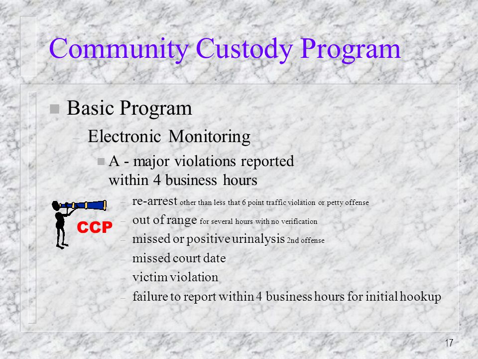 17 Community Custody Program n Basic Program – Electronic Monitoring n A - major violations reported within 4 business hours – re-arrest other than less that 6 point traffic violation or petty offense – out of range for several hours with no verification – missed or positive urinalysis 2nd offense – missed court date – victim violation – failure to report within 4 business hours for initial hookup CCP