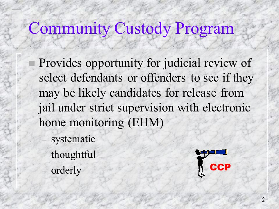 2 n Provides opportunity for judicial review of select defendants or offenders to see if they may be likely candidates for release from jail under strict supervision with electronic home monitoring (EHM) – systematic – thoughtful – orderly Community Custody Program CCP